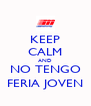 KEEP CALM AND NO TENGO FERIA JOVEN - Personalised Poster A4 size