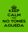 KEEP CALM AND NO TOMES AGUEDA - Personalised Poster A4 size