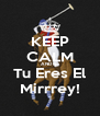 KEEP CALM AND No Tu Eres El Mirrrey! - Personalised Poster A4 size
