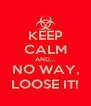 KEEP CALM AND... NO WAY, LOOSE IT! - Personalised Poster A4 size