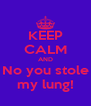 KEEP CALM AND No you stole my lung! - Personalised Poster A4 size