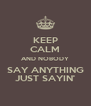 KEEP CALM AND NOBODY SAY ANYTHING JUST SAYIN' - Personalised Poster A4 size