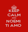 KEEP CALM AND NOEMI  TI AMO  - Personalised Poster A4 size