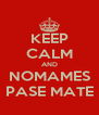 KEEP CALM AND NOMAMES PASE MATE - Personalised Poster A4 size