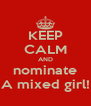KEEP CALM AND nominate A mixed girl! - Personalised Poster A4 size