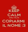 KEEP CALM AND NON COPIARMI  IL NOME :3 - Personalised Poster A4 size