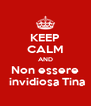 KEEP CALM AND Non essere  invidiosa Tina - Personalised Poster A4 size