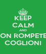 KEEP CALM AND NON ROMPETE I COGLIONI - Personalised Poster A4 size