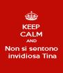 KEEP CALM AND Non si sentono  invidiosa Tina - Personalised Poster A4 size