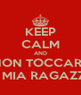 KEEP CALM AND NON TOCCARE LA MIA RAGAZZA! - Personalised Poster A4 size
