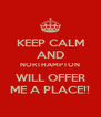 KEEP CALM AND NORTHAMPTON WILL OFFER ME A PLACE!! - Personalised Poster A4 size