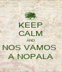 KEEP CALM AND NOS VAMOS  A NOPALA - Personalised Poster A4 size