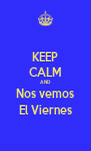 KEEP CALM AND Nos vemos El Viernes - Personalised Poster A4 size