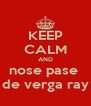 KEEP CALM AND nose pase  de verga ray - Personalised Poster A4 size