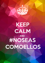 KEEP CALM AND #NOSEAS COMOELLOS - Personalised Poster A4 size