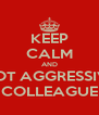 KEEP CALM AND NOT AGGRESSIVE COLLEAGUE - Personalised Poster A4 size