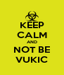 KEEP CALM AND NOT BE VUKIC - Personalised Poster A4 size