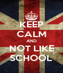 KEEP CALM AND NOT LIKE SCHOOL - Personalised Poster A4 size