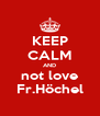 KEEP CALM AND not love Fr.Höchel - Personalised Poster A4 size