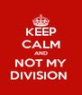 KEEP CALM AND NOT MY DIVISION  - Personalised Poster A4 size