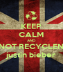 KEEP CALM AND NOT RECYCLEN justin bieber - Personalised Poster A4 size