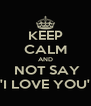 KEEP CALM AND  NOT SAY 'I LOVE YOU' - Personalised Poster A4 size