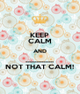 KEEP CALM AND ................ NOT THAT CALM! - Personalised Poster A4 size