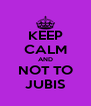 KEEP CALM AND NOT TO JUBIS - Personalised Poster A4 size