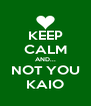 KEEP CALM AND... NOT YOU KAIO - Personalised Poster A4 size