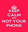 KEEP CALM AND NOT YOUR PHONE - Personalised Poster A4 size