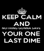 KEEP CALM AND NOTHING GONNA SAVE  YOUR ONE  LAST DIME - Personalised Poster A4 size