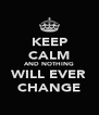 KEEP CALM AND NOTHING WILL EVER CHANGE - Personalised Poster A4 size