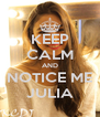 KEEP CALM AND NOTICE ME JULIA - Personalised Poster A4 size