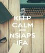 KEEP CALM AND NSIAPS IFA - Personalised Poster A4 size