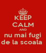 KEEP CALM AND nu mai fugi de la scoala  - Personalised Poster A4 size