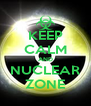 KEEP CALM AND NUCLEAR ZONE - Personalised Poster A4 size