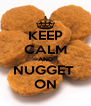 KEEP CALM AND NUGGET  ON - Personalised Poster A4 size