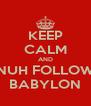 KEEP CALM AND NUH FOLLOW BABYLON - Personalised Poster A4 size