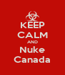 KEEP CALM AND Nuke Canada - Personalised Poster A4 size