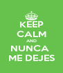 KEEP CALM AND NUNCA  ME DEJES - Personalised Poster A4 size