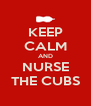 KEEP CALM AND NURSE THE CUBS - Personalised Poster A4 size