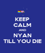 KEEP CALM AND NYAN TILL YOU DIE - Personalised Poster A4 size
