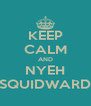 KEEP CALM AND NYEH SQUIDWARD - Personalised Poster A4 size