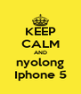 KEEP CALM AND nyolong Iphone 5 - Personalised Poster A4 size