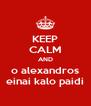 KEEP CALM AND o alexandros einai kalo paidi - Personalised Poster A4 size