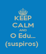 KEEP CALM AND O Edu... (suspiros)  - Personalised Poster A4 size