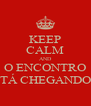 KEEP CALM AND O ENCONTRO TÁ CHEGANDO - Personalised Poster A4 size