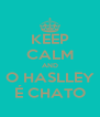 KEEP CALM AND O HASLLEY É CHATO - Personalised Poster A4 size