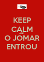 KEEP CALM AND O JOMAR ENTROU - Personalised Poster A4 size