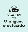 KEEP CALM AND O miguel  é estupido - Personalised Poster A4 size